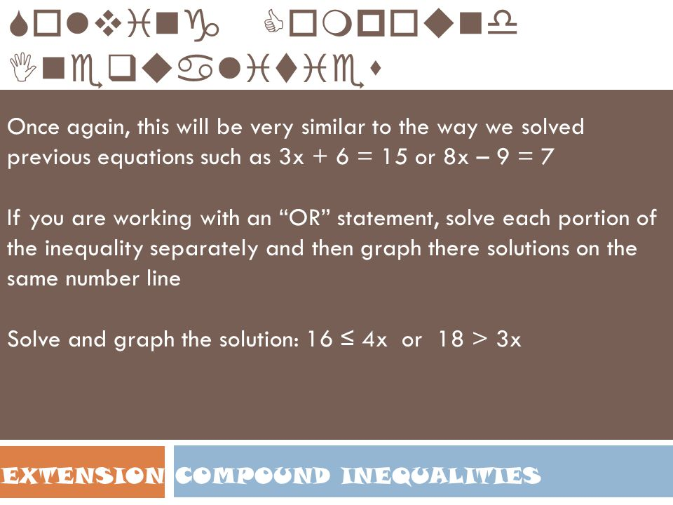 COMPOUND INEQUALITIESEXTENSION Solving Compound Inequalities Once again, this will be very similar to the way we solved previous equations such as 3x + 6 = 15 or 8x – 9 = 7 If you are working with an OR statement, solve each portion of the inequality separately and then graph there solutions on the same number line Solve and graph the solution: 16 ≤ 4x or 18 > 3x