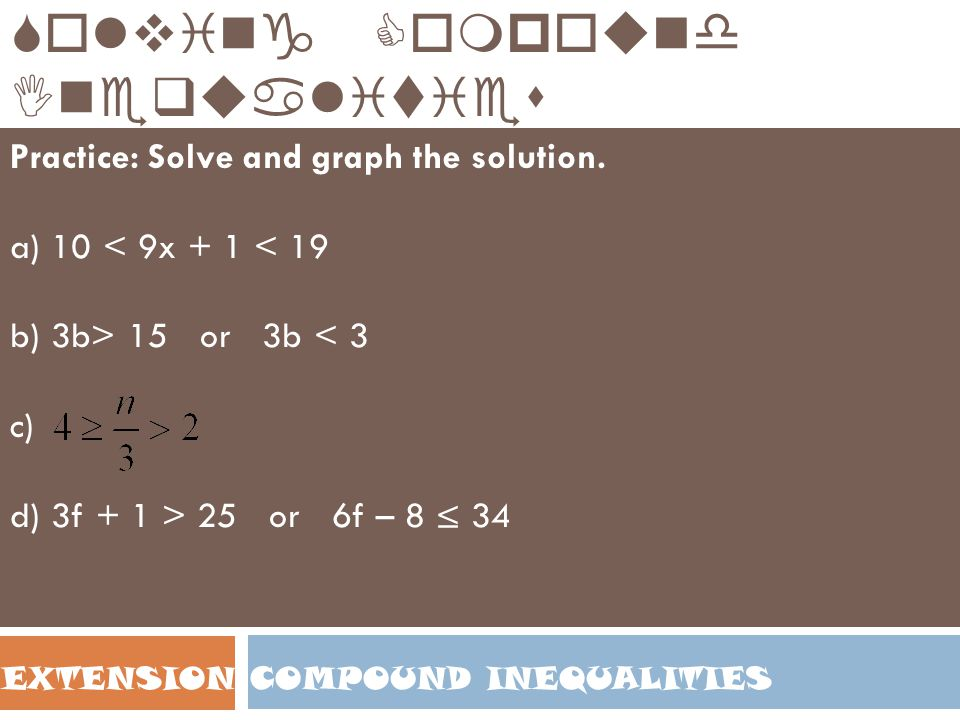 COMPOUND INEQUALITIESEXTENSION Solving Compound Inequalities Practice: Solve and graph the solution. a) 10 < 9x + 1 < 19 b) 3b> 15 or 3b < 3 c) d) 3f
