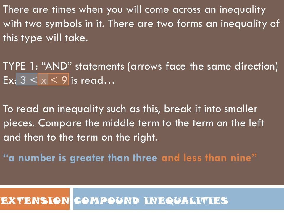 COMPOUND INEQUALITIESEXTENSION Solving Compound Inequalities Once again, this will be very similar to the way we solved previous equations such as 3x + 6 = 15 or 8x – 9 = 7 If you are working with an AND statement, whatever you do one part of the inequality you must also do to all of the other parts of the inequality.