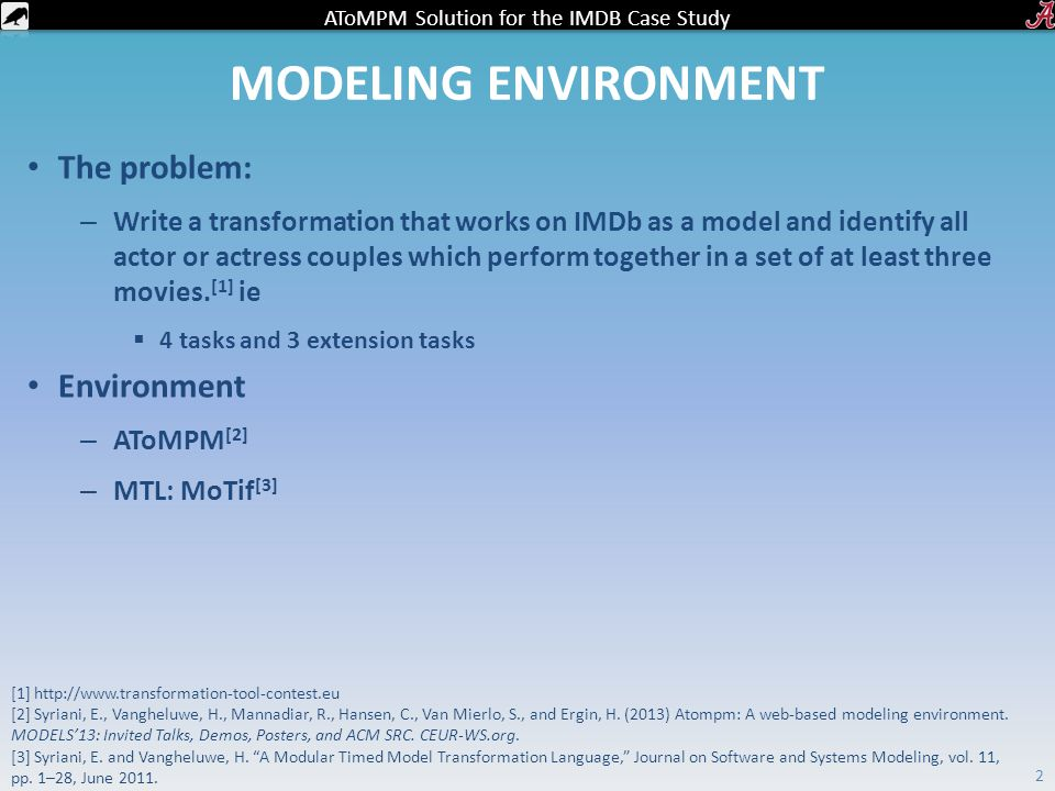 AToMPM Solution for the IMDB Case Study MODELING ENVIRONMENT The problem: – Write a transformation that works on IMDb as a model and identify all actor or actress couples which perform together in a set of at least three movies.