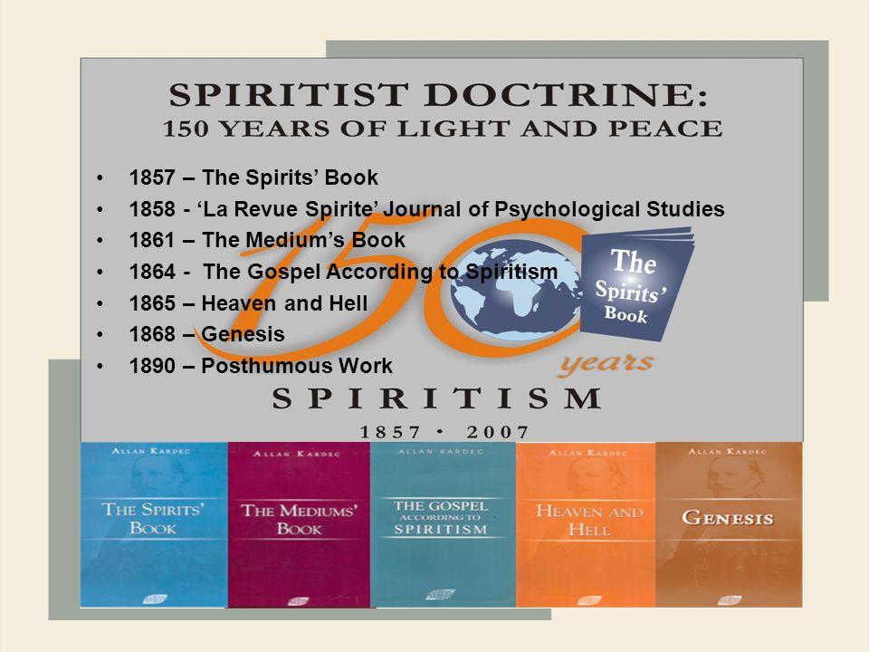 1868 1857 – The Spirits' Book 1858 - 'La Revue Spirite' Journal of Psychological Studies 1861 – The Medium's Book 1864 - The Gospel According to Spiritism 1865 – Heaven and Hell 1868 – Genesis 1890 – Posthumous Work