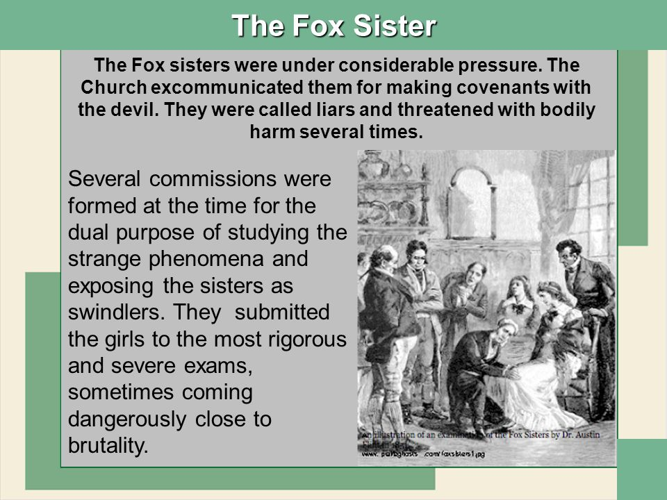 The Fox Sister In 1888, 40 years after the Hydesville incident, when the phenomena were being commemorated Margaret Fox enticed by promises of financial gains from Cardinal Manning and reported to the New York Herald newspaper that the phenomena were fraudulent.