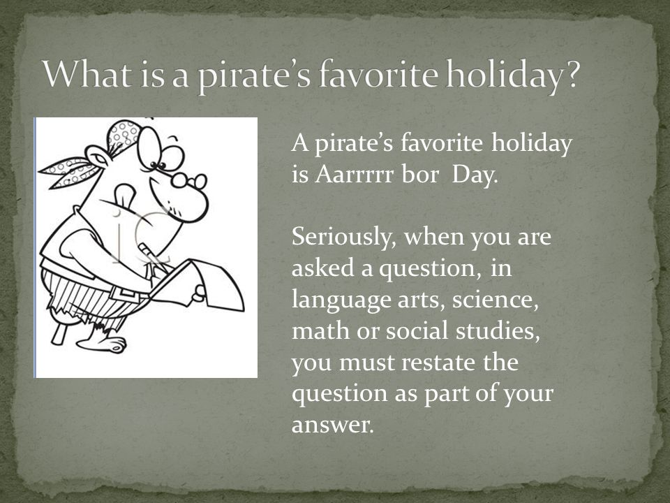 A pirate's favorite holiday is Aarrrrr bor Day. Seriously, when you are asked a question, in language arts, science, math or social studies, you must