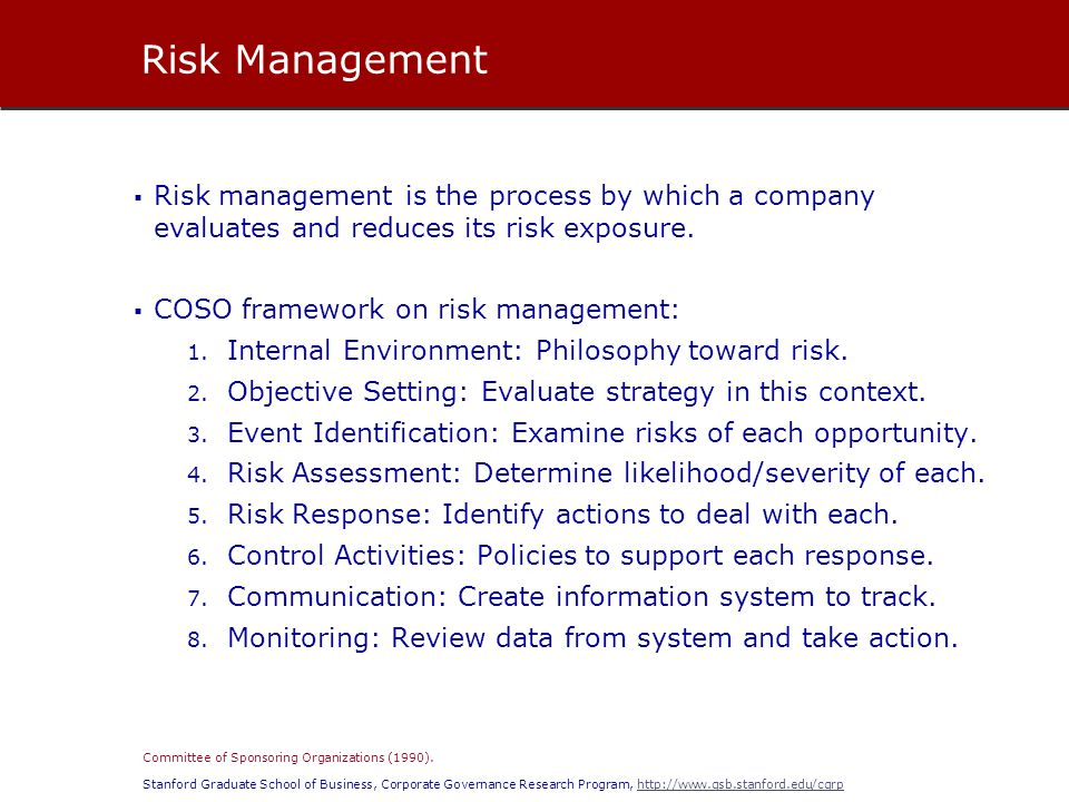 Stanford Graduate School of Business, Corporate Governance Research Program, http://www.gsb.stanford.edu/cgrphttp://www.gsb.stanford.edu/cgrp  Risk management is the process by which a company evaluates and reduces its risk exposure.