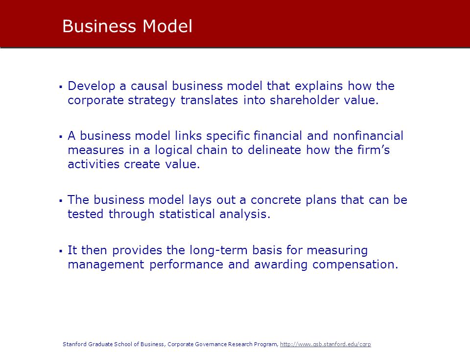 Stanford Graduate School of Business, Corporate Governance Research Program, http://www.gsb.stanford.edu/cgrphttp://www.gsb.stanford.edu/cgrp  Develop a causal business model that explains how the corporate strategy translates into shareholder value.