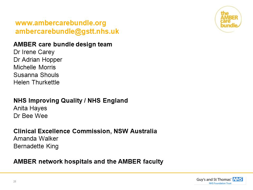 www.ambercarebundle.org ambercarebundle@gstt.nhs.uk AMBER care bundle design team Dr Irene Carey Dr Adrian Hopper Michelle Morris Susanna Shouls Helen Thurkettle NHS Improving Quality / NHS England Anita Hayes Dr Bee Wee Clinical Excellence Commission, NSW Australia Amanda Walker Bernadette King AMBER network hospitals and the AMBER faculty 26