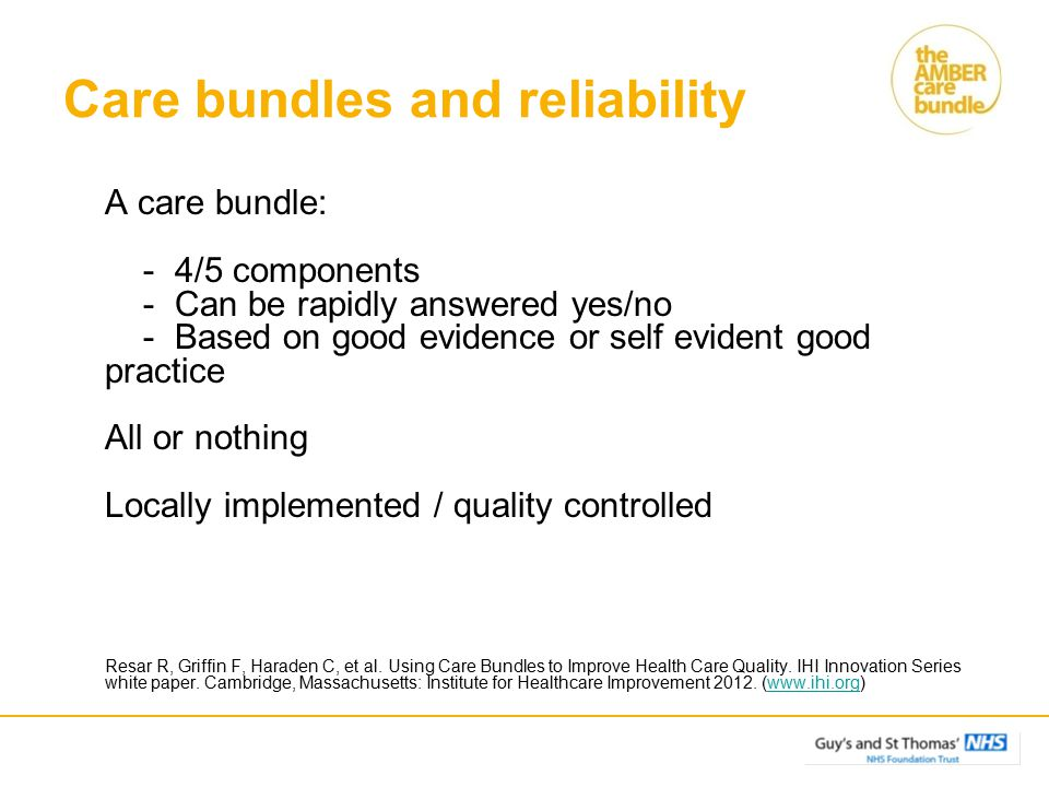 Care bundles and reliability A care bundle: - 4/5 components - Can be rapidly answered yes/no - Based on good evidence or self evident good practice A