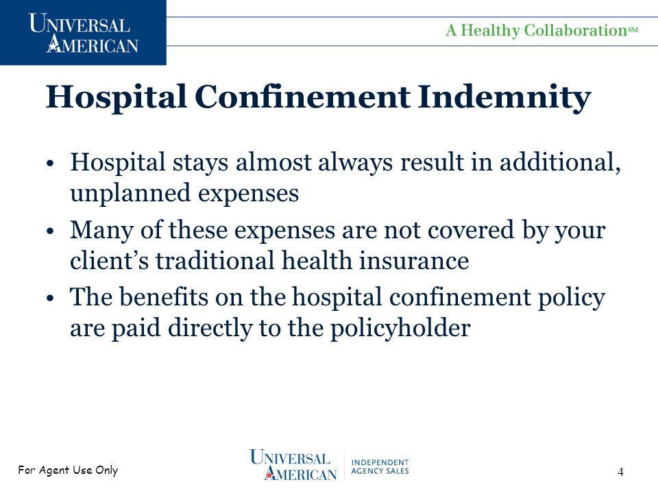 For Agent Use Only Hospital Confinement Indemnity Hospital stays almost always result in additional, unplanned expenses Many of these expenses are not covered by your client's traditional health insurance The benefits on the hospital confinement policy are paid directly to the policyholder 4