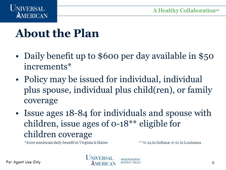 For Agent Use Only About the Plan Daily benefit up to $600 per day available in $50 increments* Policy may be issued for individual, individual plus spouse, individual plus child(ren), or family coverage Issue ages 18-84 for individuals and spouse with children, issue ages of 0-18** eligible for children coverage *$100 minimum daily benefit in Virginia & Maine * *0-24 in Indiana; 0-21 in Louisiana 6