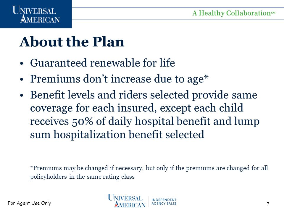 For Agent Use Only About the Plan Guaranteed renewable for life Premiums don't increase due to age* Benefit levels and riders selected provide same coverage for each insured, except each child receives 50% of daily hospital benefit and lump sum hospitalization benefit selected *Premiums may be changed if necessary, but only if the premiums are changed for all policyholders in the same rating class 7