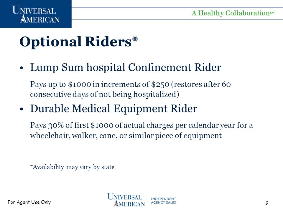 For Agent Use Only Optional Riders* Ambulance Rider Pays up to $200 per service, one time during any period of hospital confinement Accidental Death and Dismemberment Rider Pays up to $10,000 in increments of $5000 for dismemberment or death due to an accident *Availability may vary by state 10