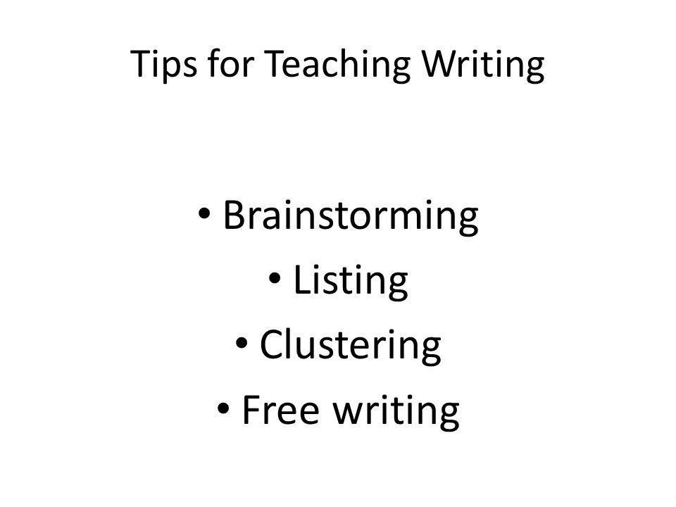 Tips for Teaching Writing Brainstorming Listing Clustering Free writing