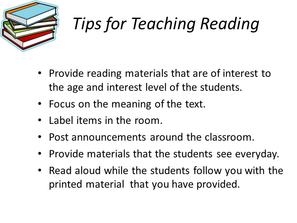 Tips for Teaching Reading Provide reading materials that are of interest to the age and interest level of the students. Focus on the meaning of the te
