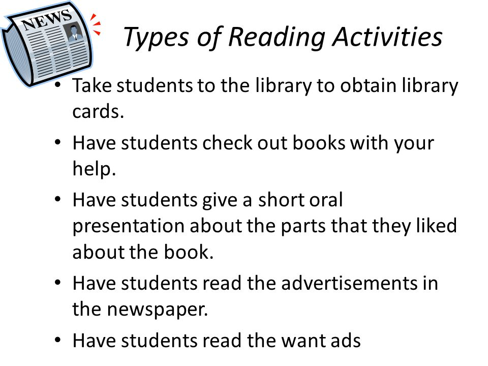 Types of Reading Activities Take students to the library to obtain library cards. Have students check out books with your help. Have students give a s