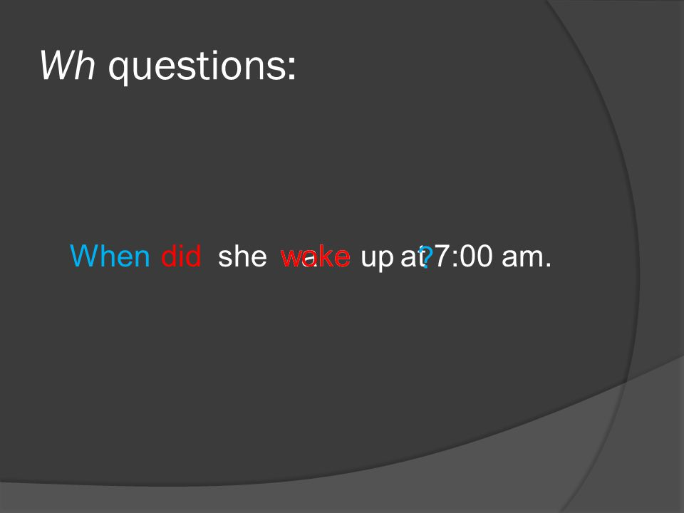 Wh questions: she at 7:00 am. did Whenwakewokeup