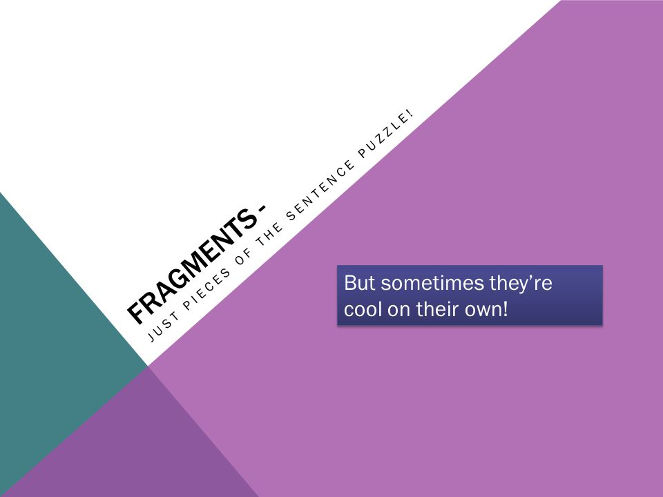 FRAGMENTS - JUST PIECES OF THE SENTENCE PUZZLE! But sometimes they're cool on their own!