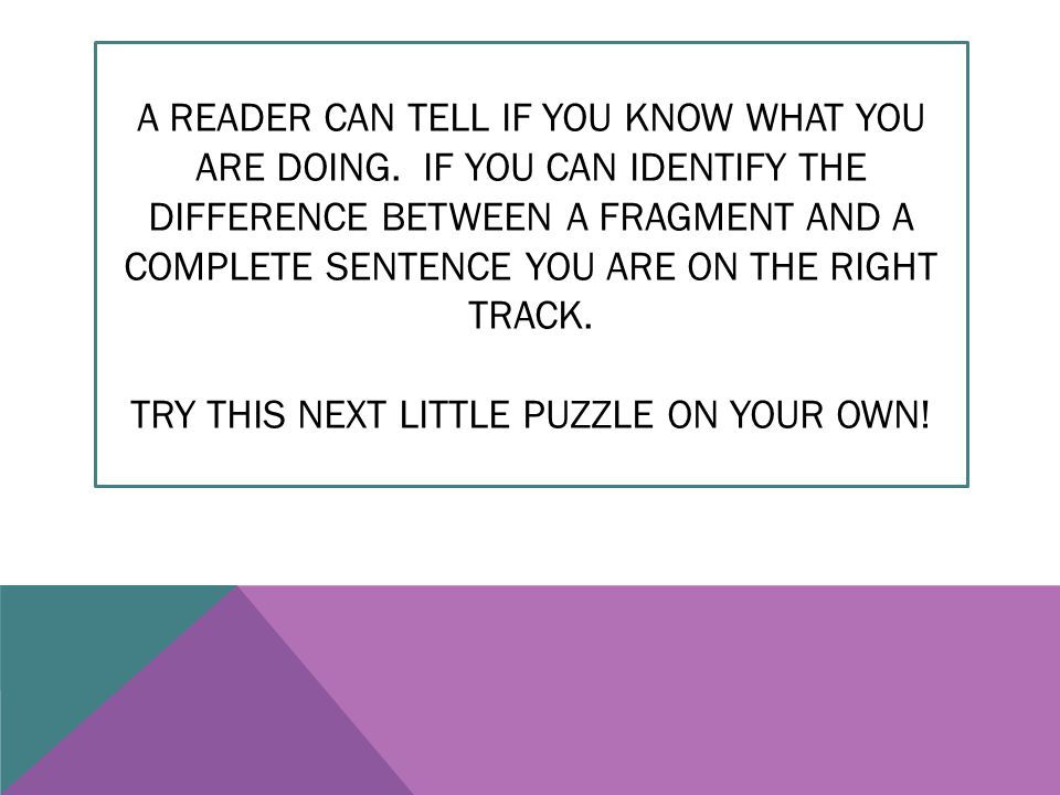 A READER CAN TELL IF YOU KNOW WHAT YOU ARE DOING. IF YOU CAN IDENTIFY THE DIFFERENCE BETWEEN A FRAGMENT AND A COMPLETE SENTENCE YOU ARE ON THE RIGHT T