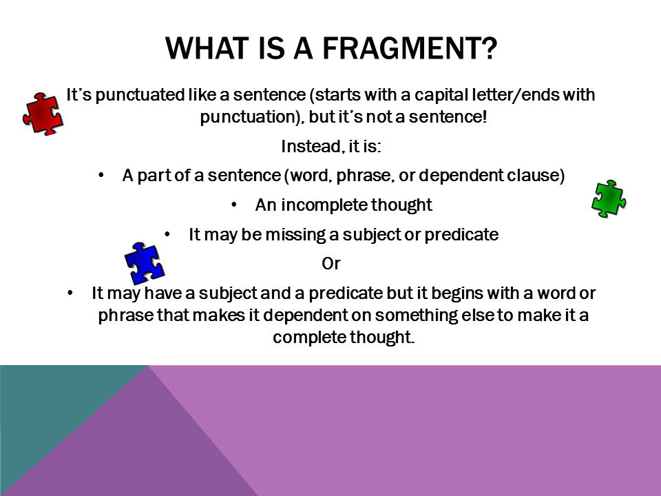 WHAT IS A FRAGMENT? It's punctuated like a sentence (starts with a capital letter/ends with punctuation), but it's not a sentence! Instead, it is: A p