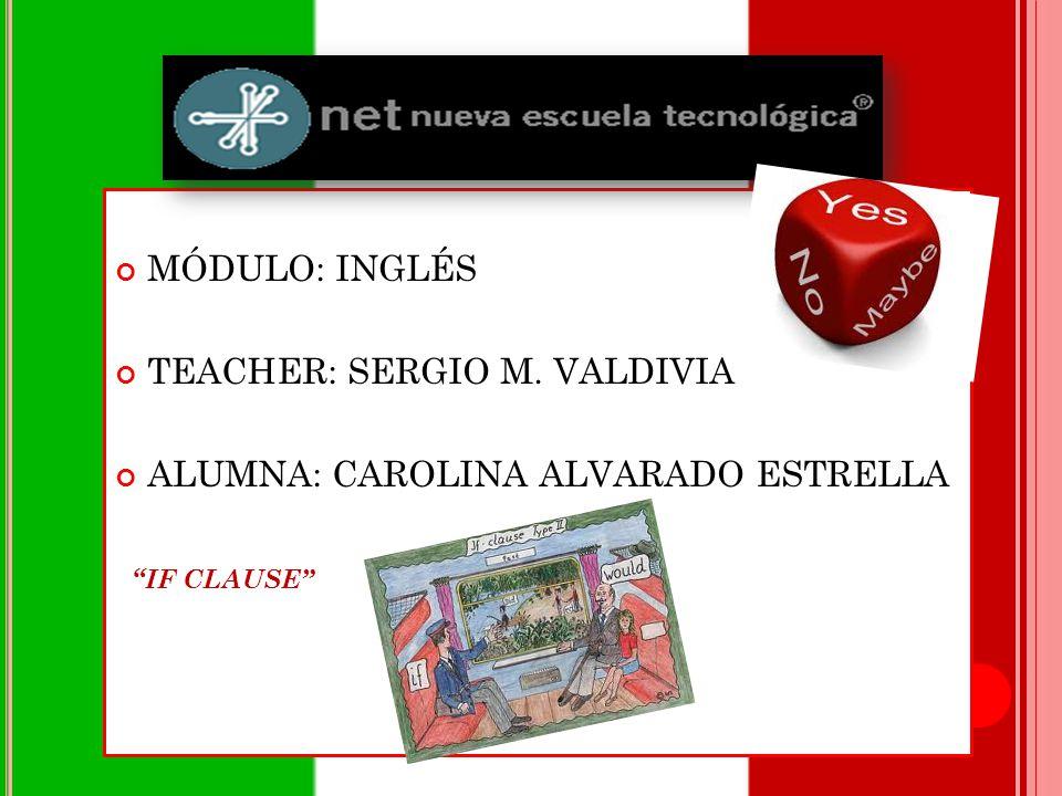 MÓDULO: INGLÉS TEACHER: SERGIO M. VALDIVIA ALUMNA: CAROLINA ALVARADO ESTRELLA IF CLAUSE