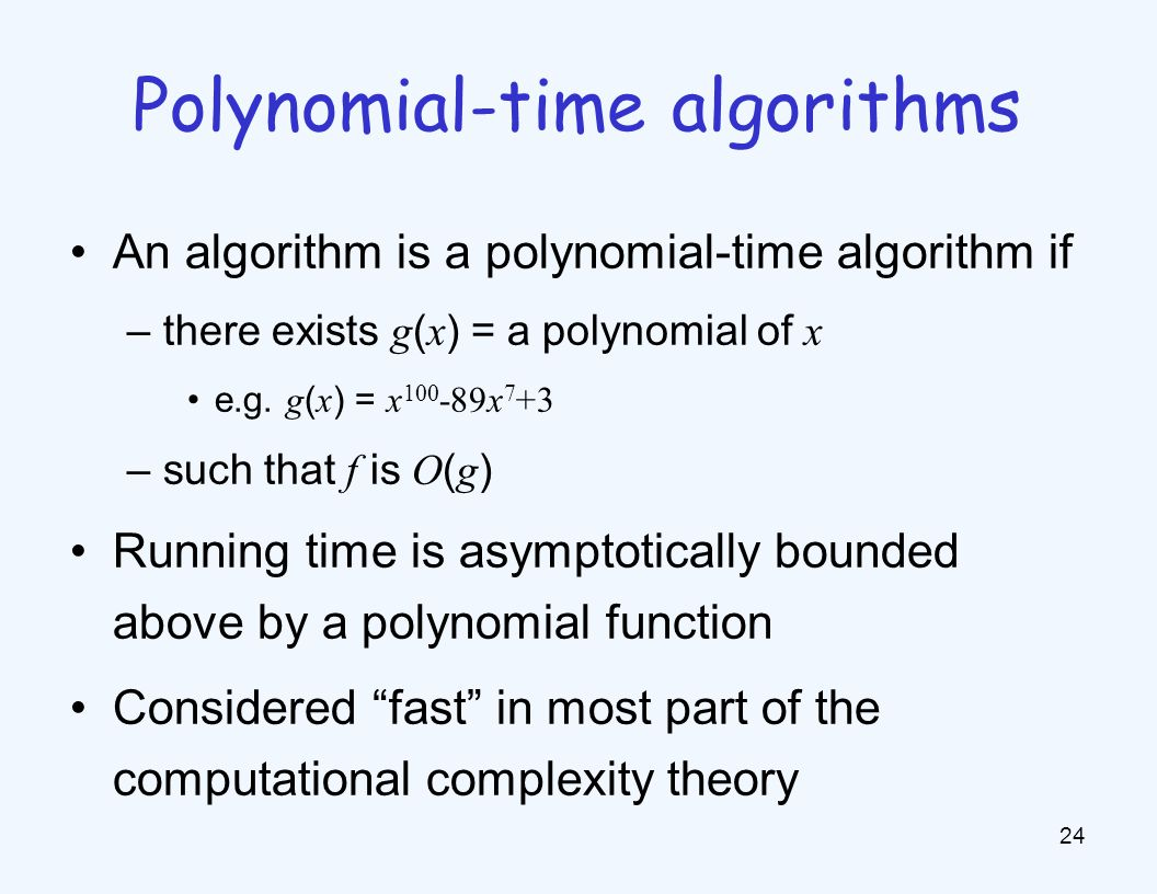 An algorithm is a polynomial-time algorithm if –there exists g ( x ) = a polynomial of x e.g.