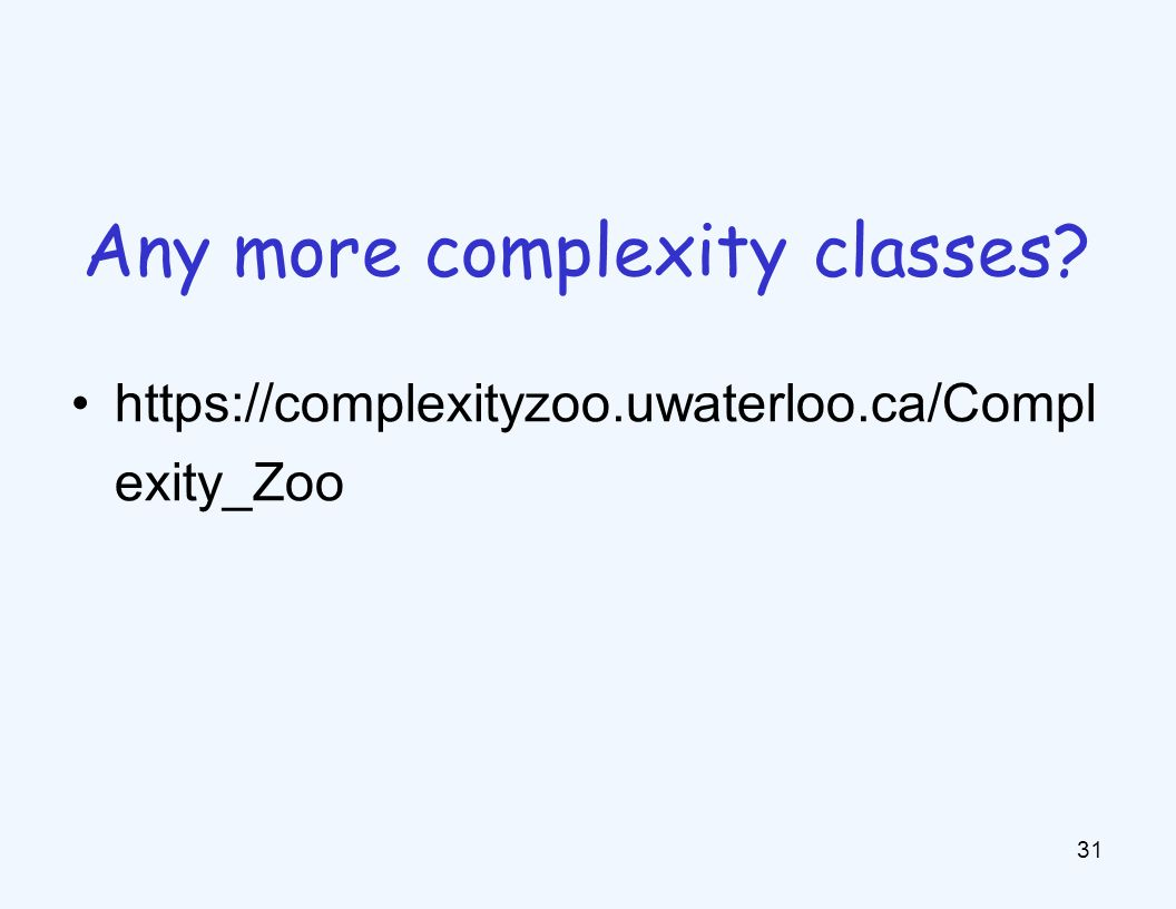 https://complexityzoo.uwaterloo.ca/Compl exity_Zoo 31 Any more complexity classes