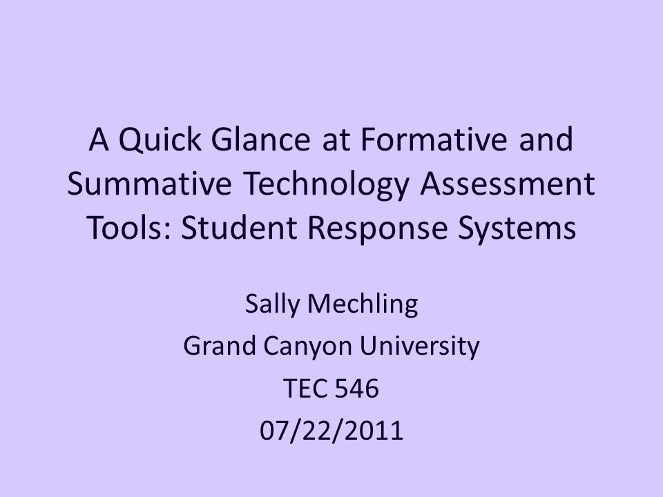 A Quick Glance at Formative and Summative Technology Assessment Tools: Student Response Systems Sally Mechling Grand Canyon University TEC 546 07/22/2011