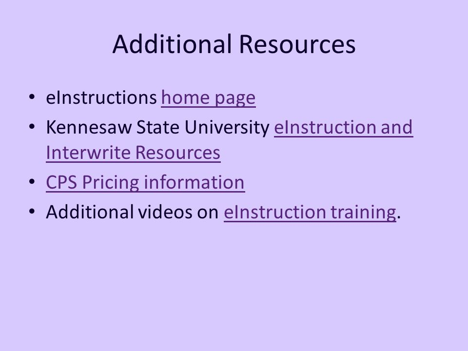 Additional Resources eInstructions home pagehome page Kennesaw State University eInstruction and Interwrite ResourceseInstruction and Interwrite Resources CPS Pricing information Additional videos on eInstruction training.eInstruction training