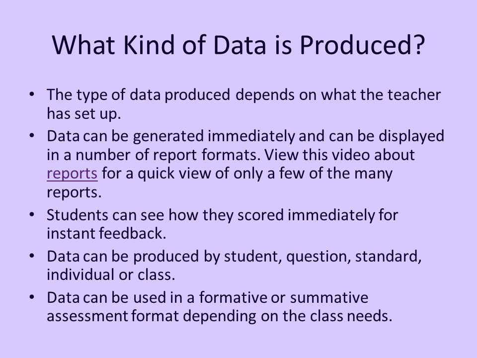 What Kind of Data is Produced. The type of data produced depends on what the teacher has set up.