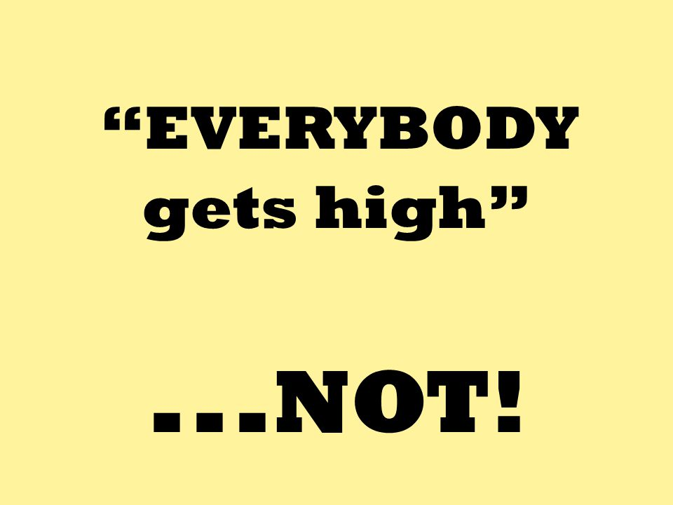 """EVERYBODY gets high""... NOT!"