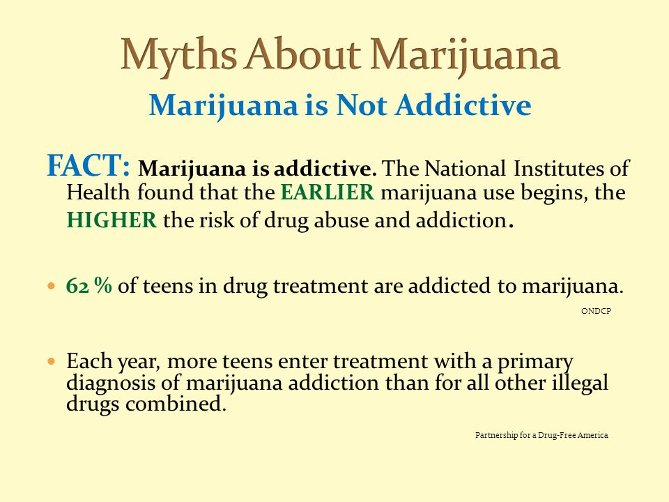 Marijuana is Not Addictive FACT: Marijuana is addictive. The National Institutes of Health found that the EARLIER marijuana use begins, the HIGHER the