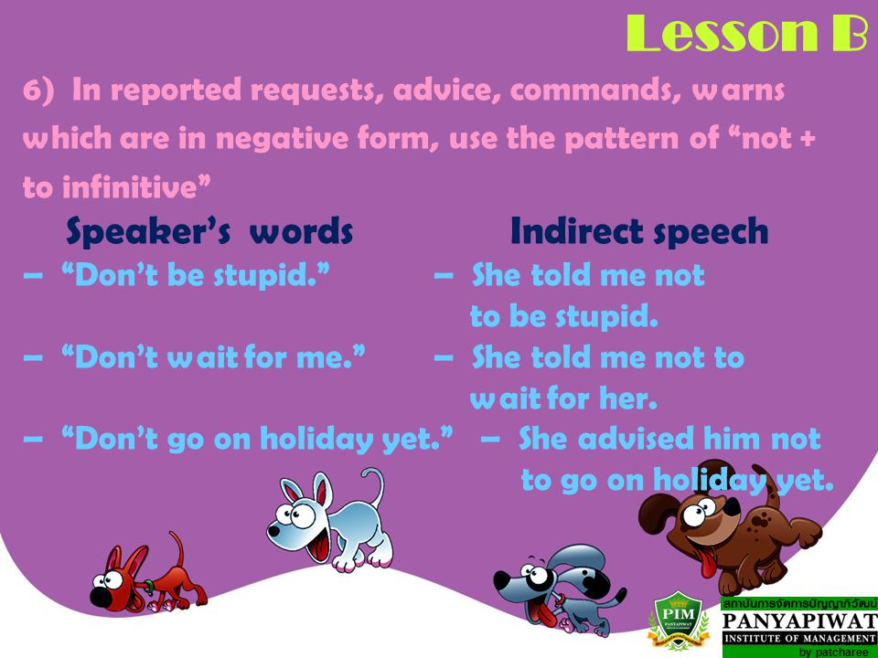 by patcharee Lesson B 6)In reported requests, advice, commands, warns which are in negative form, use the pattern of not + to infinitive Speaker's words Indirect speech – Don't be stupid. – She told me not to be stupid.
