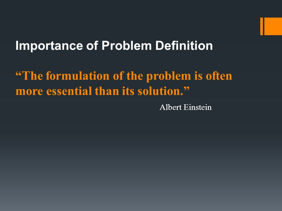 Importance of Problem Definition The formulation of the problem is often more essential than its solution. Albert Einstein