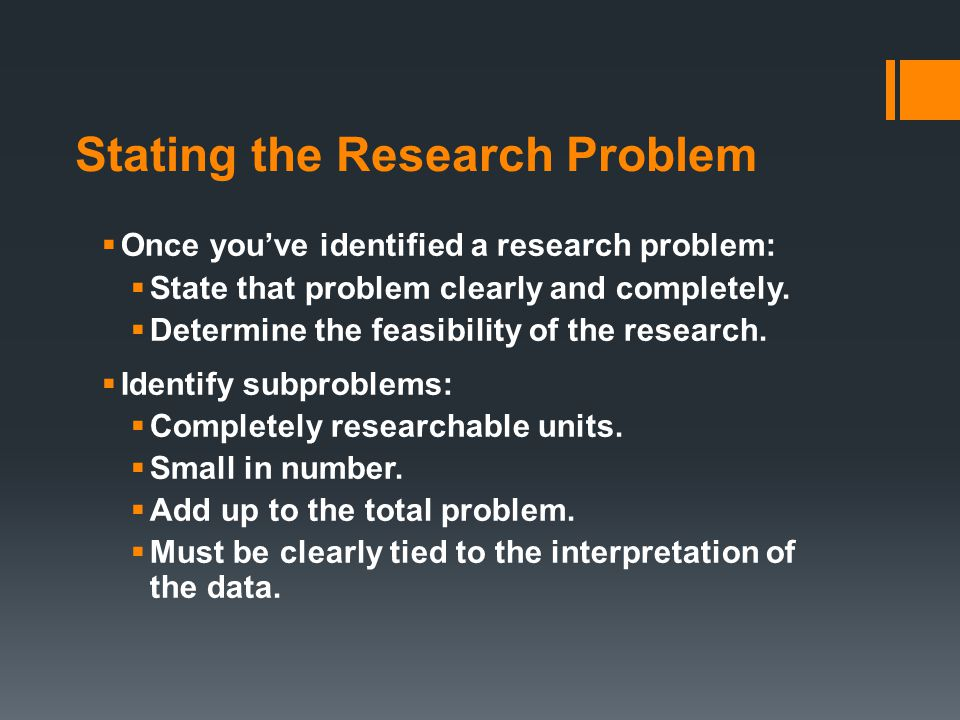 Stating the Research Problem  Once you've identified a research problem:  State that problem clearly and completely.