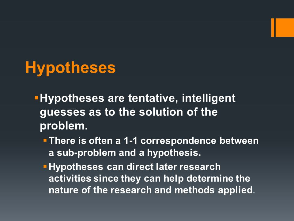 Hypotheses  Hypotheses are tentative, intelligent guesses as to the solution of the problem.