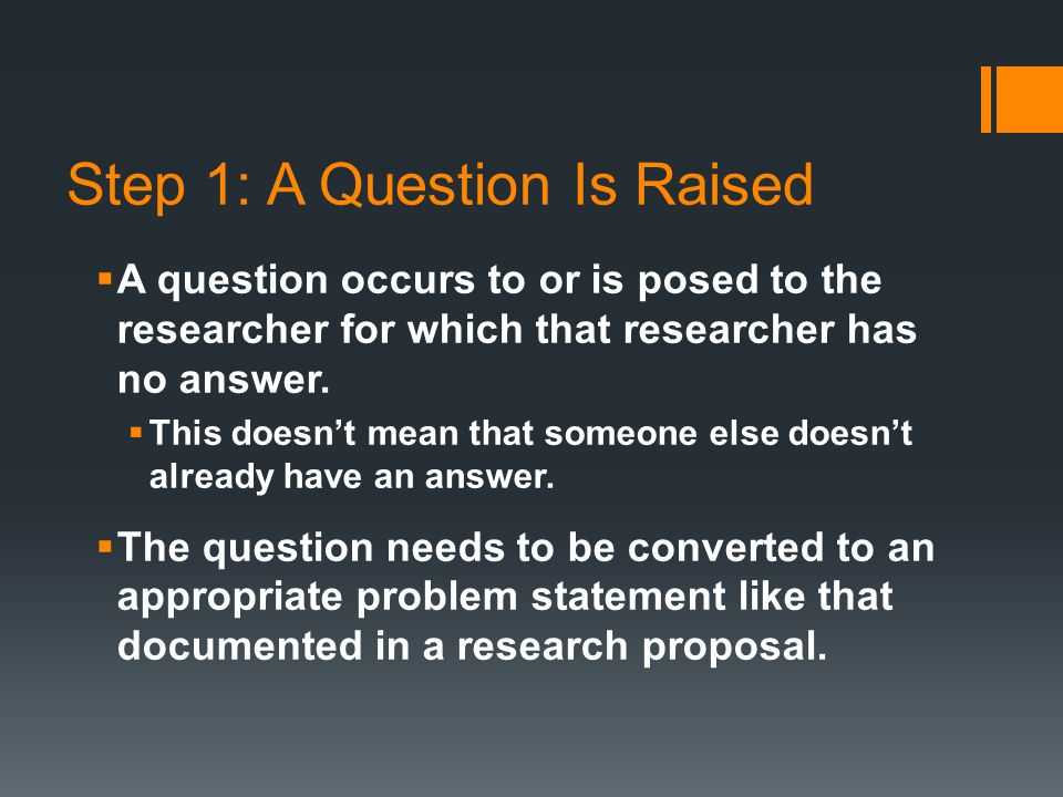 Step 1: A Question Is Raised  A question occurs to or is posed to the researcher for which that researcher has no answer.
