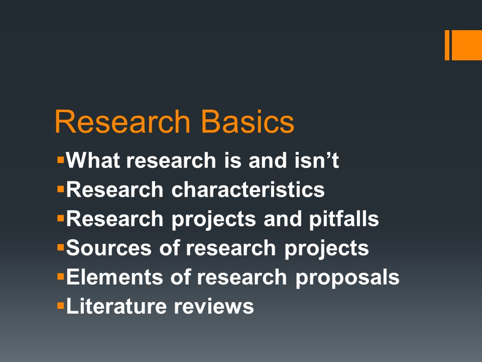Research Basics  What research is and isn't  Research characteristics  Research projects and pitfalls  Sources of research projects  Elements of research proposals  Literature reviews