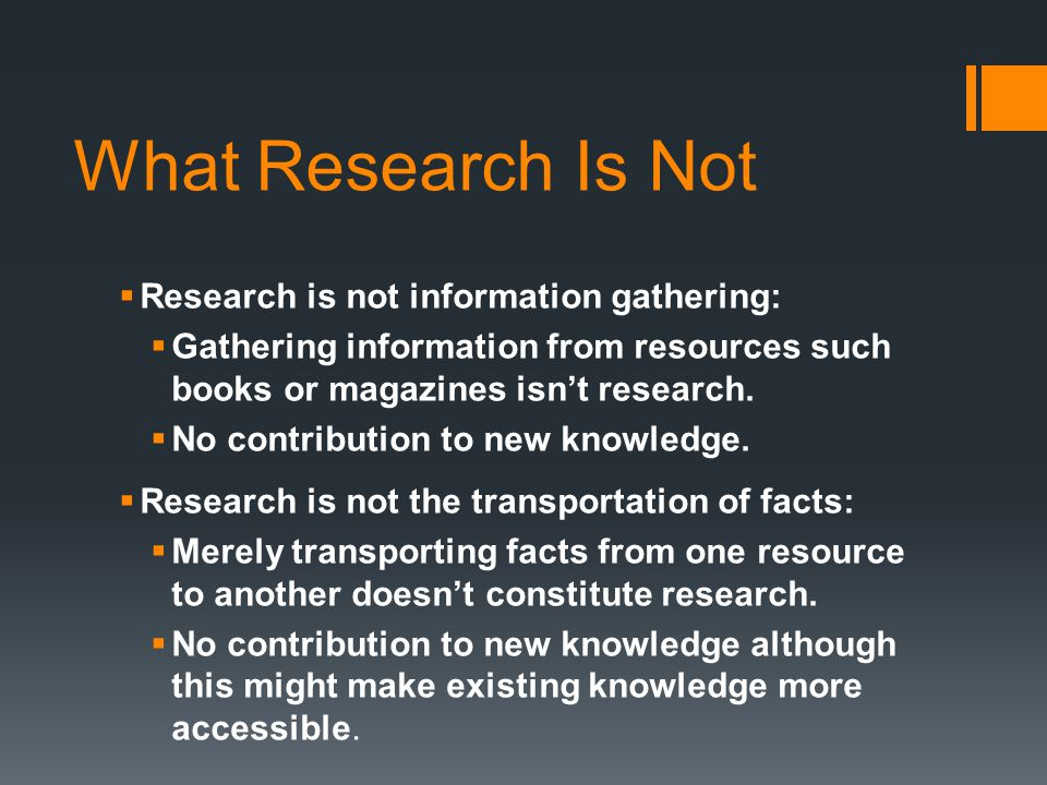 What Research Is Not  Research is not information gathering:  Gathering information from resources such books or magazines isn't research.
