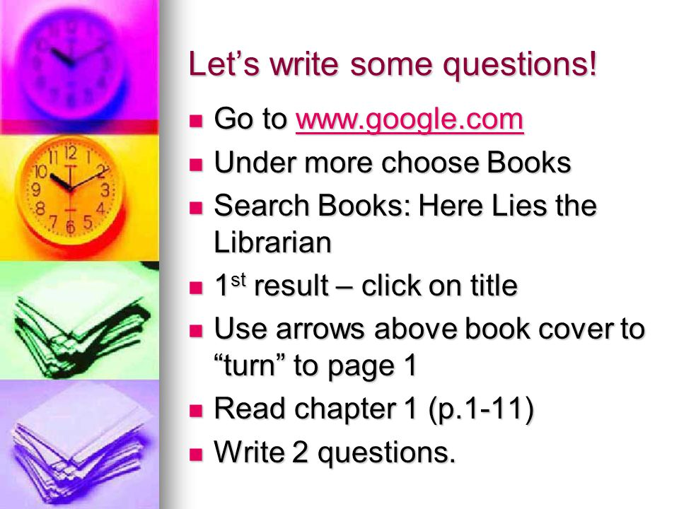 Let's write some questions! Go to www.google.com Go to www.google.comwww.google.com Under more choose Books Under more choose Books Search Books: Here