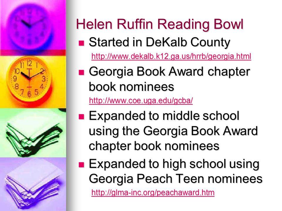 Helen Ruffin Reading Bowl Started in DeKalb County Started in DeKalb County http://www.dekalb.k12.ga.us/hrrb/georgia.html http://www.dekalb.k12.ga.us/hrrb/georgia.htmlhttp://www.dekalb.k12.ga.us/hrrb/georgia.html Georgia Book Award chapter book nominees Georgia Book Award chapter book nominees http://www.coe.uga.edu/gcba/ http://www.coe.uga.edu/gcba/http://www.coe.uga.edu/gcba/ Expanded to middle school using the Georgia Book Award chapter book nominees Expanded to middle school using the Georgia Book Award chapter book nominees Expanded to high school using Georgia Peach Teen nominees Expanded to high school using Georgia Peach Teen nominees http://glma-inc.org/peachaward.htm http://glma-inc.org/peachaward.htmhttp://glma-inc.org/peachaward.htm