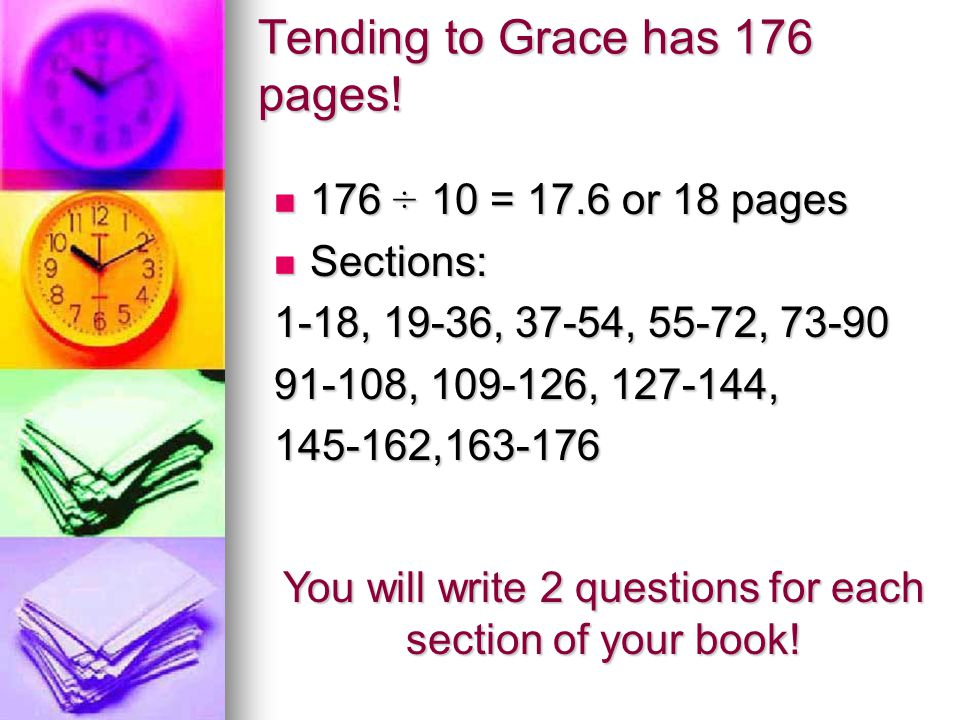 Tending to Grace has 176 pages! 176 ÷ 10 = 17.6 or 18 pages 176 ÷ 10 = 17.6 or 18 pages Sections: Sections: 1-18, 19-36, 37-54, 55-72, 73-90 91-108, 1