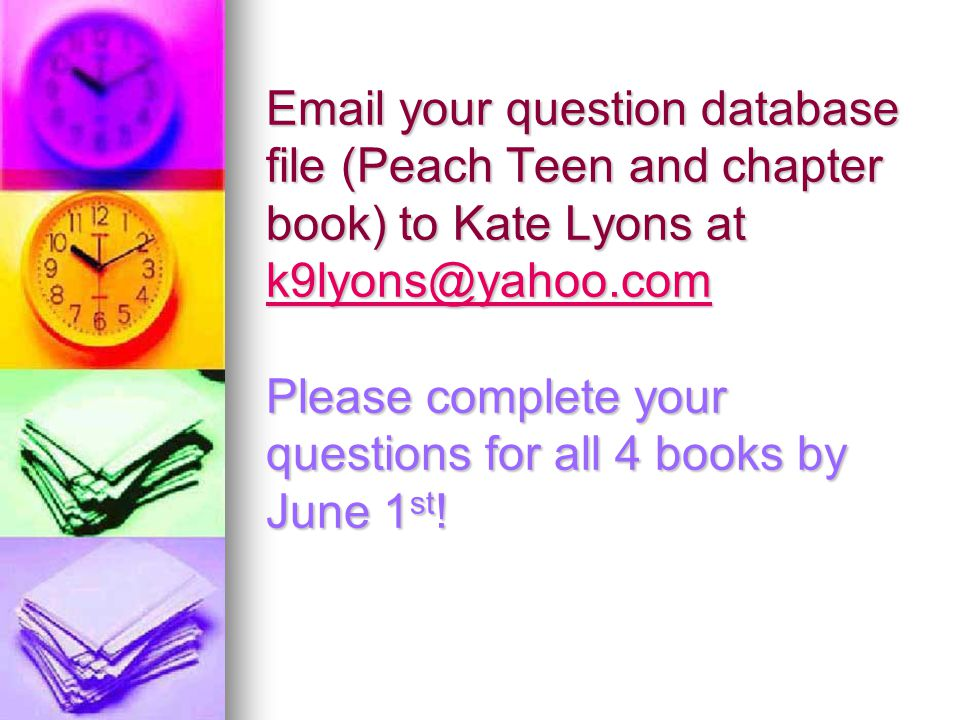 Email your question database file (Peach Teen and chapter book) to Kate Lyons at k9lyons@yahoo.com Please complete your questions for all 4 books by June 1 st .