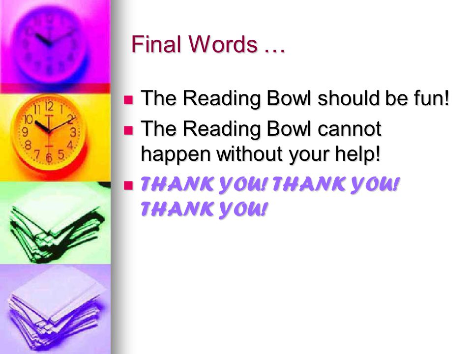 Final Words … The Reading Bowl should be fun! The Reading Bowl should be fun! The Reading Bowl cannot happen without your help! The Reading Bowl canno