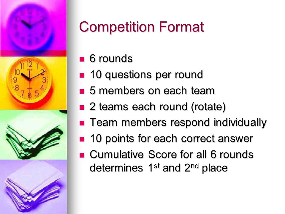 Competition Format 6 rounds 6 rounds 10 questions per round 10 questions per round 5 members on each team 5 members on each team 2 teams each round (rotate) 2 teams each round (rotate) Team members respond individually Team members respond individually 10 points for each correct answer 10 points for each correct answer Cumulative Score for all 6 rounds determines 1 st and 2 nd place Cumulative Score for all 6 rounds determines 1 st and 2 nd place