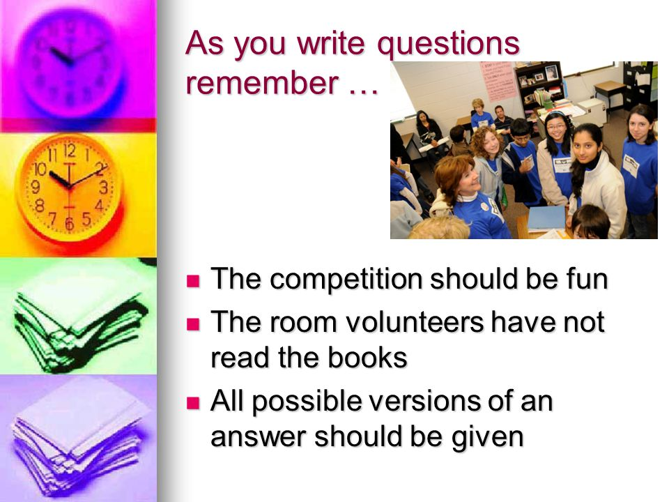 As you write questions remember … The competition should be fun The competition should be fun The room volunteers have not read the books The room volunteers have not read the books All possible versions of an answer should be given All possible versions of an answer should be given