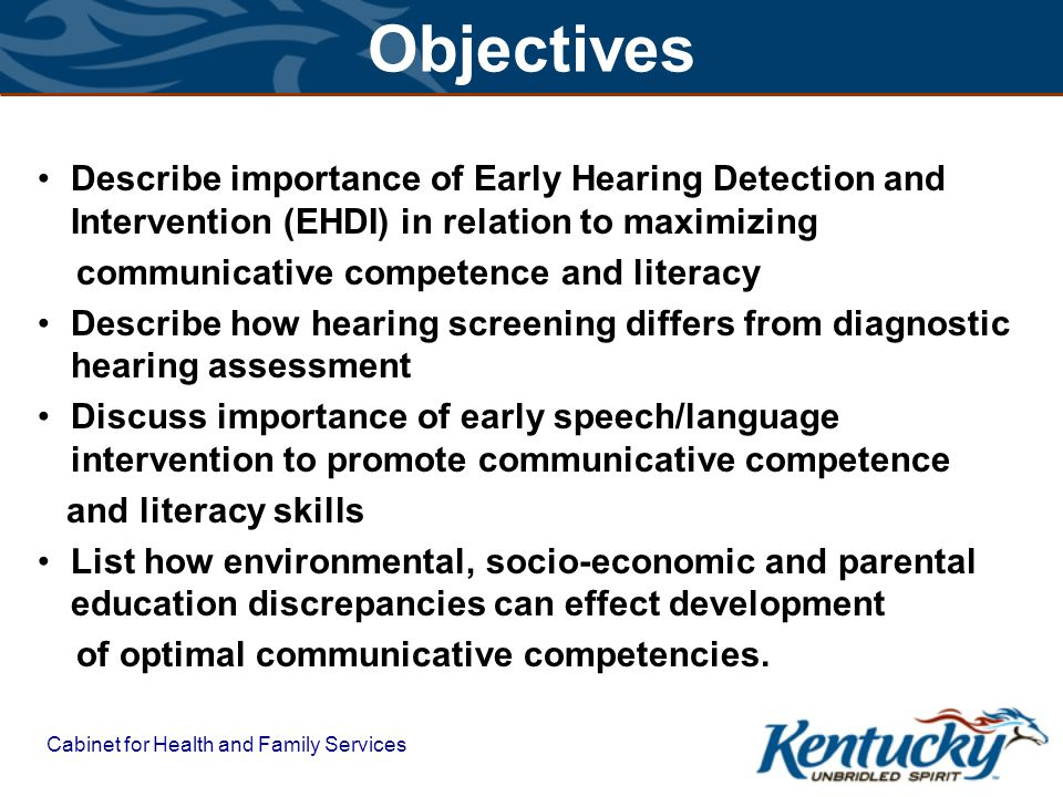 Cabinet for Health and Family Services Objectives Describe importance of Early Hearing Detection and Intervention (EHDI) in relation to maximizing communicative competence and literacy Describe how hearing screening differs from diagnostic hearing assessment Discuss importance of early speech/language intervention to promote communicative competence and literacy skills List how environmental, socio-economic and parental education discrepancies can effect development of optimal communicative competencies.