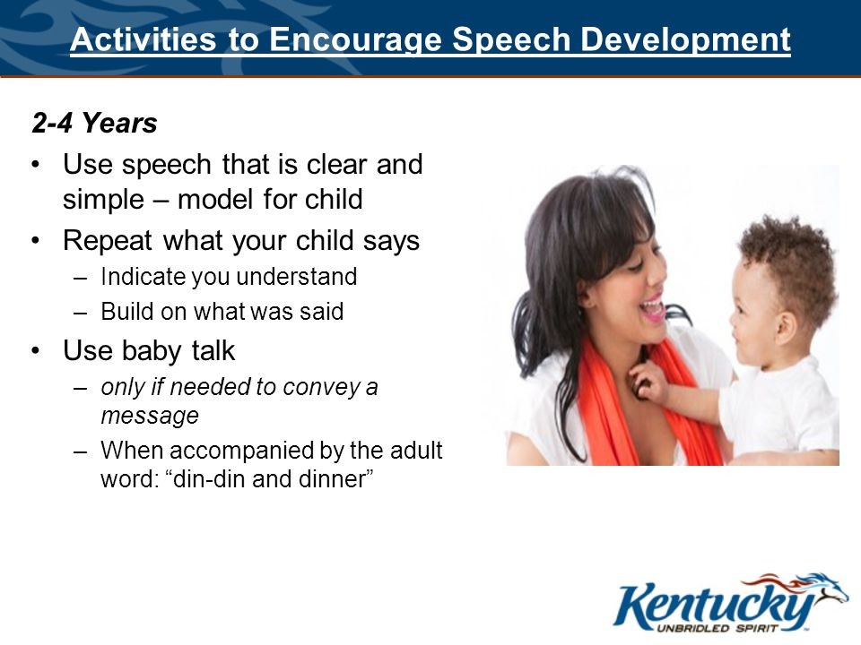 Activities to Encourage Speech Development Talk –When you are bathing, feeding, dressing your baby –What you are doing –Where you are going –What you will do when you arrive –Who you will see Identify colors Count items Use gestures to convey meaning Introduce animal sounds with specific meaning Acknowledge attempts to communicate Expand on single words Read