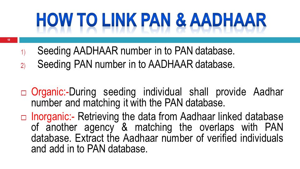 12 1) Seeding AADHAAR number in to PAN database. 2) Seeding PAN number in to AADHAAR database.