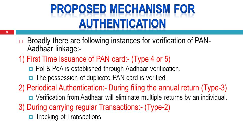15  Broadly there are following instances for verification of PAN- Aadhaar linkage:- 1) First Time issuance of PAN card:- (Type 4 or 5)  PoI & PoA is established through Aadhaar verification.