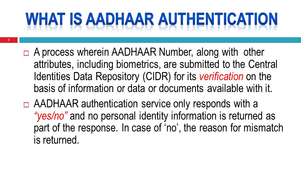 3  A process wherein AADHAAR Number, along with other attributes, including biometrics, are submitted to the Central Identities Data Repository (CIDR) for its verification on the basis of information or data or documents available with it.