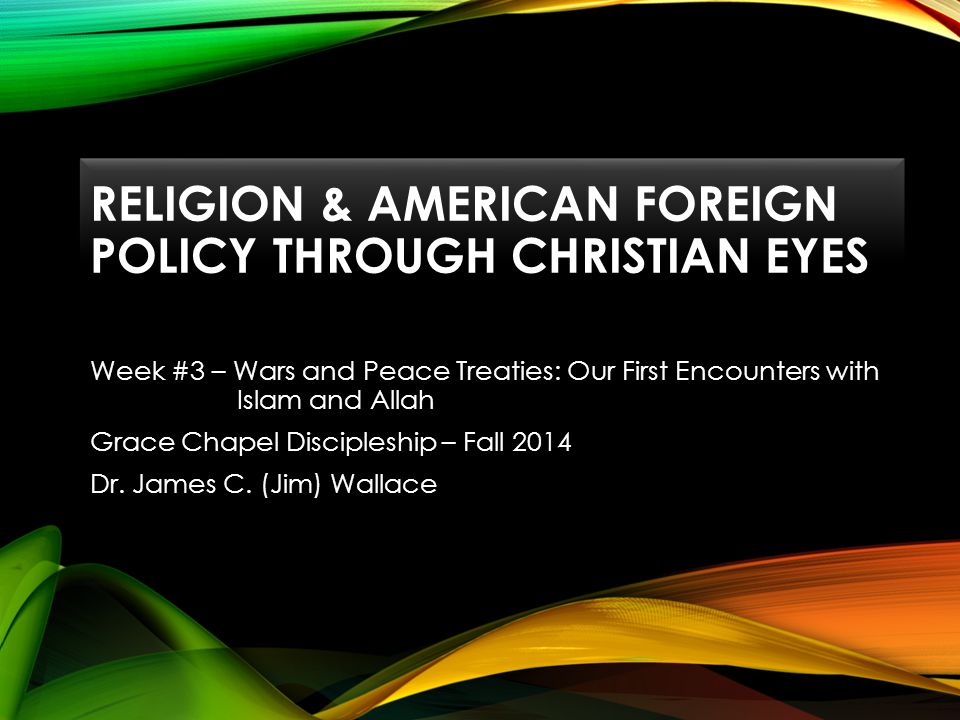 RELIGION & AMERICAN FOREIGN POLICY THROUGH CHRISTIAN EYES Week #3 – Wars and Peace Treaties: Our First Encounters with Islam and Allah Grace Chapel Discipleship – Fall 2014 Dr.